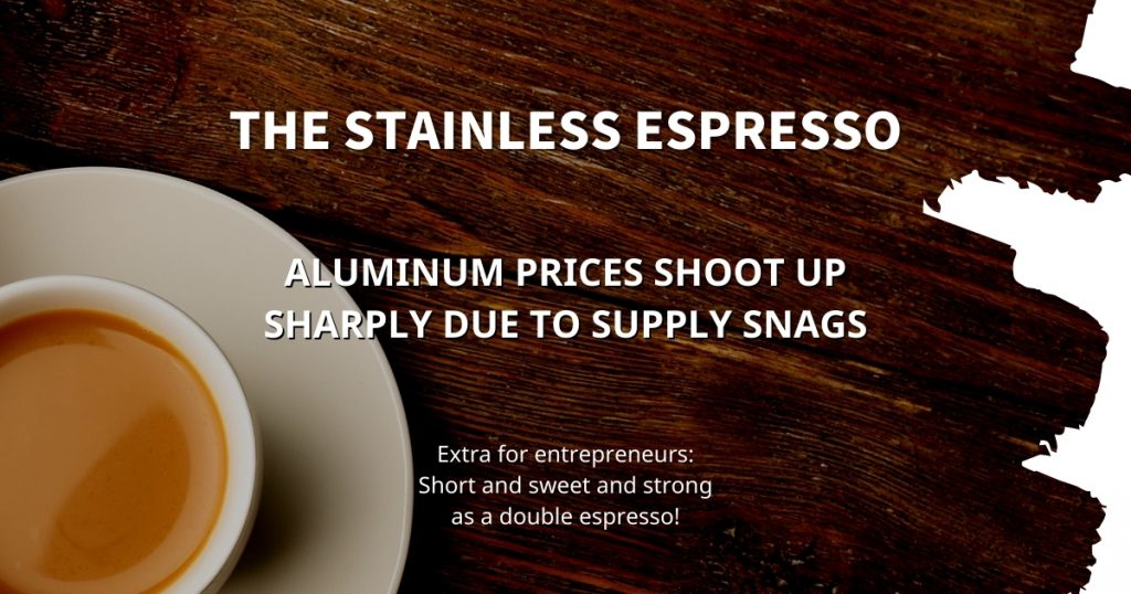 Stainless Espresso: Aluminum prices shoot up sharply due to supply snags