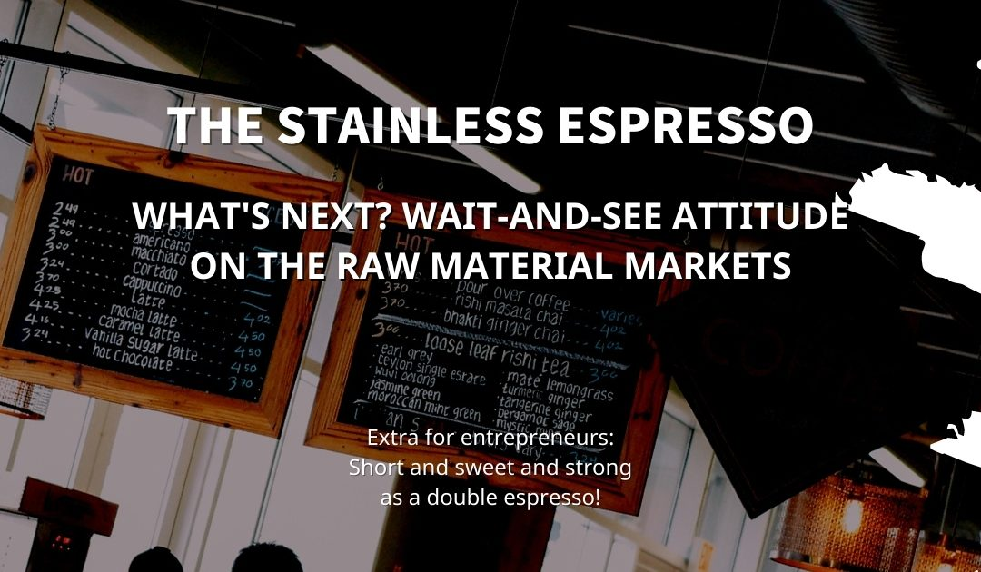 Stainless Espresso: What's next? Wait-and-see attitude on the raw material markets
